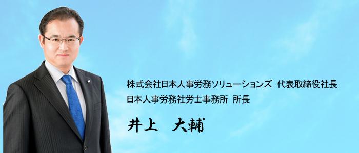 株式会社日本人事労務ソリューションズ  代表取締役社長 日本人事労務社労士事務所               所長 井上 大輔